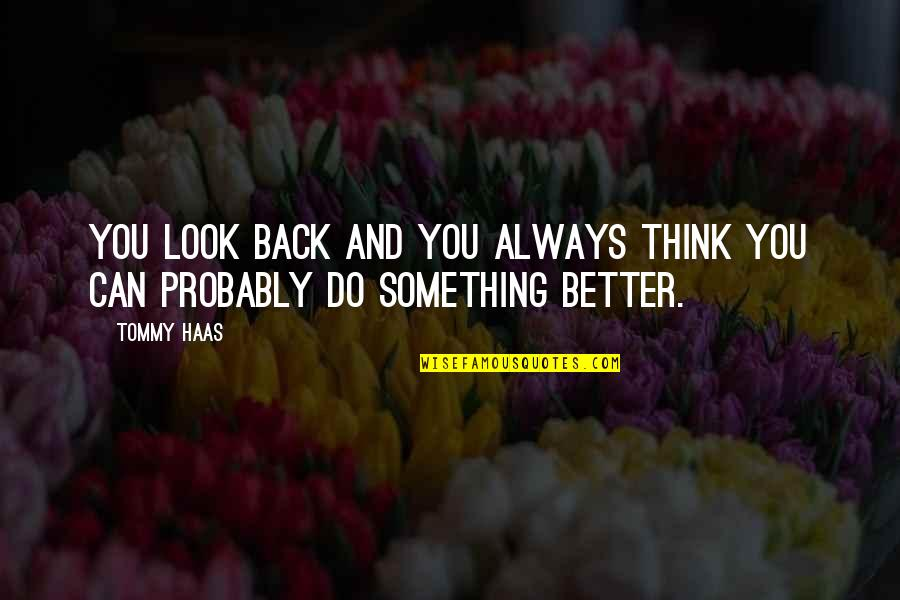 There's Always Something Better Quotes By Tommy Haas: You look back and you always think you