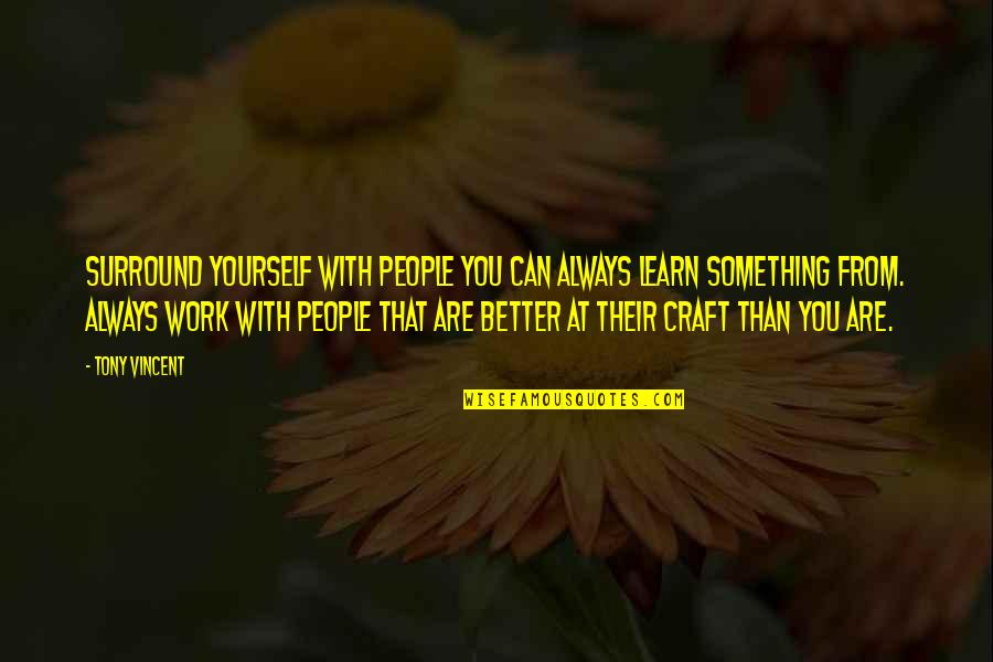 There's Always Something Better Quotes By Tony Vincent: Surround yourself with people you can always learn