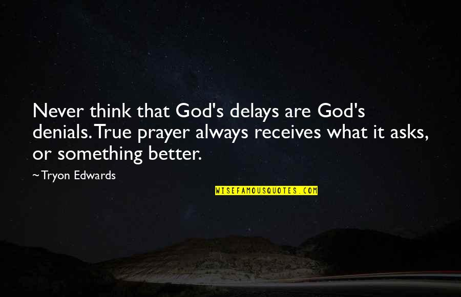 There's Always Something Better Quotes By Tryon Edwards: Never think that God's delays are God's denials.