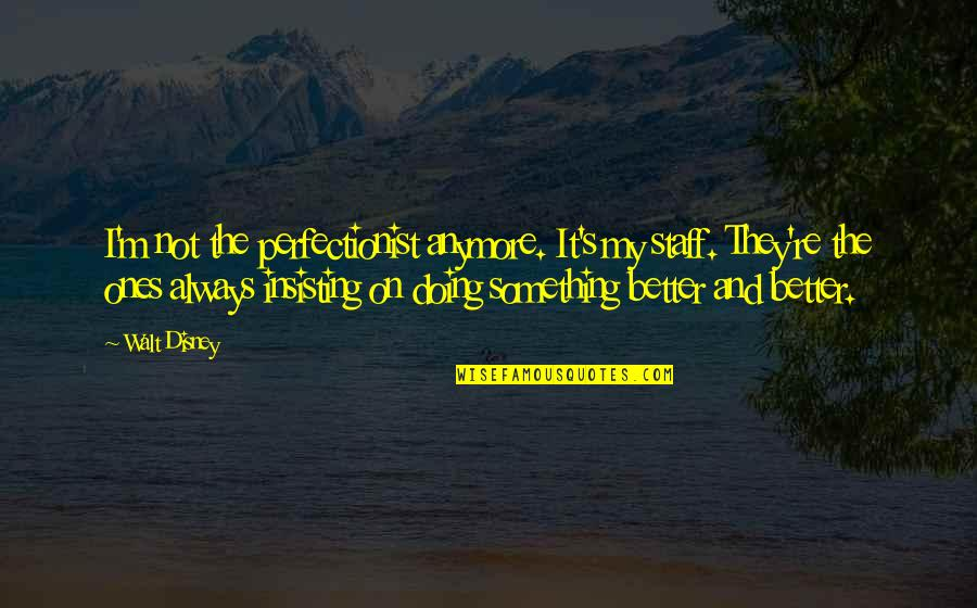 There's Always Something Better Quotes By Walt Disney: I'm not the perfectionist anymore. It's my staff.