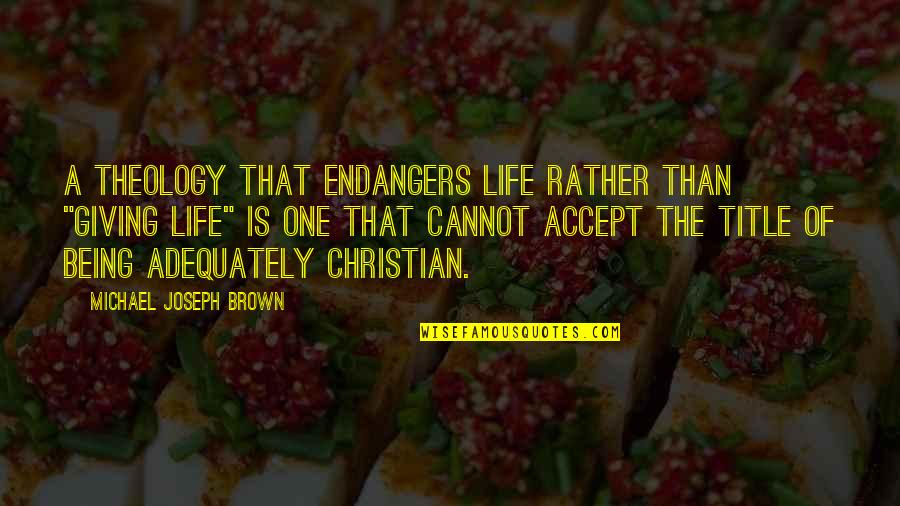 "There's Always That One Boy Quotes By Michael Joseph Brown: A theology that endangers life rather than ""giving"