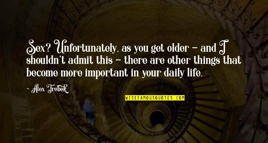 There's More Important Things In Life Quotes By Alex Trebek: Sex? Unfortunately, as you get older - and