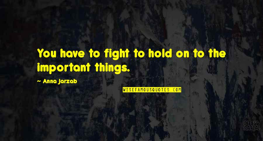 There's More Important Things In Life Quotes By Anna Jarzab: You have to fight to hold on to