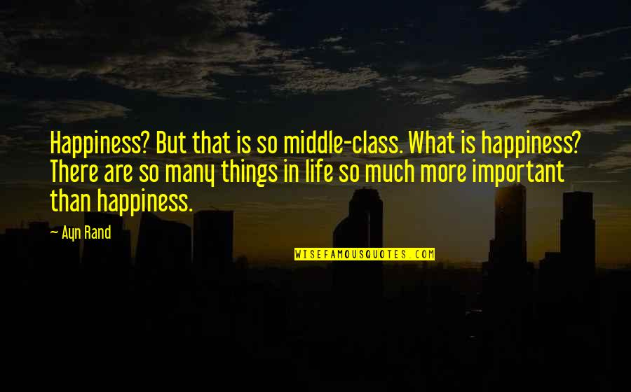 There's More Important Things In Life Quotes By Ayn Rand: Happiness? But that is so middle-class. What is