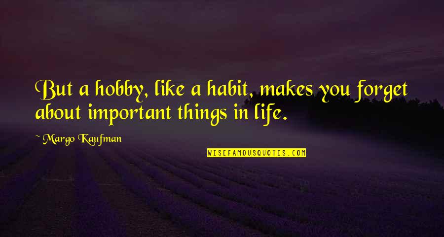 There's More Important Things In Life Quotes By Margo Kaufman: But a hobby, like a habit, makes you