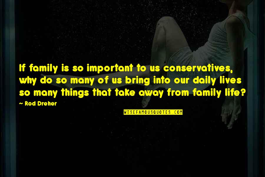 There's More Important Things In Life Quotes By Rod Dreher: If family is so important to us conservatives,