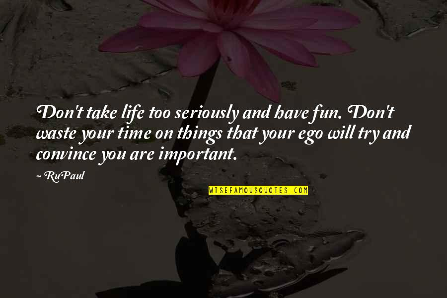 There's More Important Things In Life Quotes By RuPaul: Don't take life too seriously and have fun.