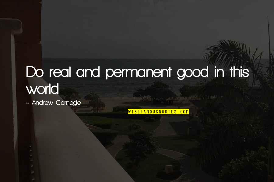 There's No Permanent In This World Quotes By Andrew Carnegie: Do real and permanent good in this world.