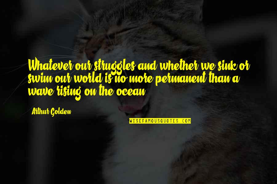 There's No Permanent In This World Quotes By Arthur Golden: Whatever our struggles,and whether we sink or swim,our