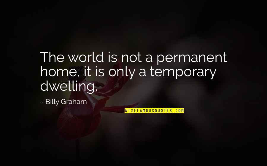 There's No Permanent In This World Quotes By Billy Graham: The world is not a permanent home, it