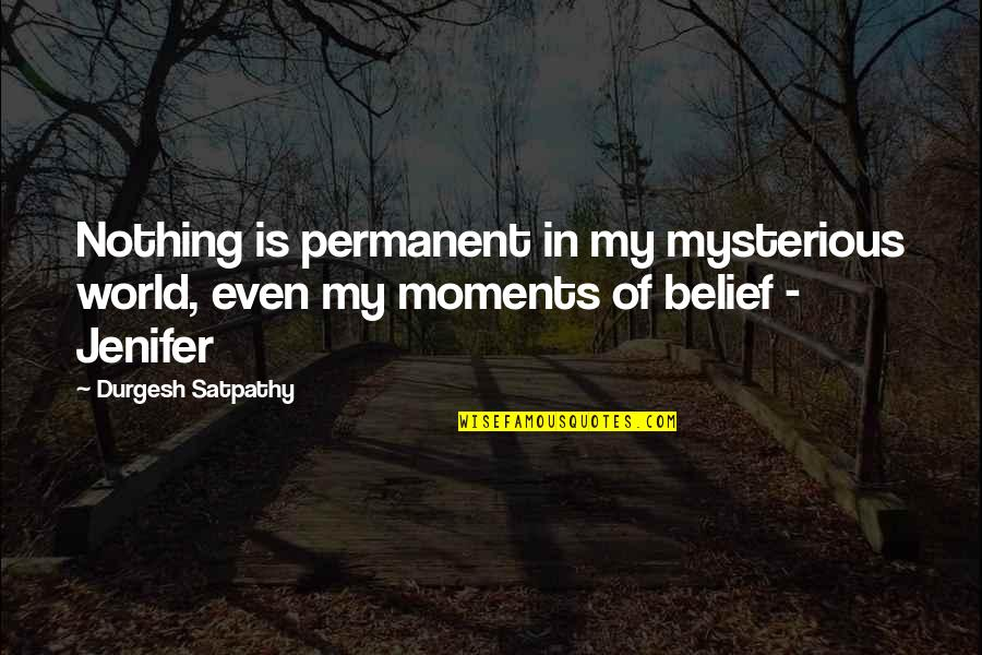 There's No Permanent In This World Quotes By Durgesh Satpathy: Nothing is permanent in my mysterious world, even