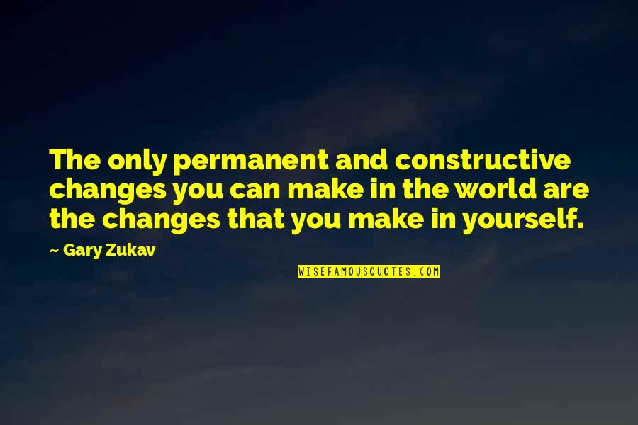 There's No Permanent In This World Quotes By Gary Zukav: The only permanent and constructive changes you can
