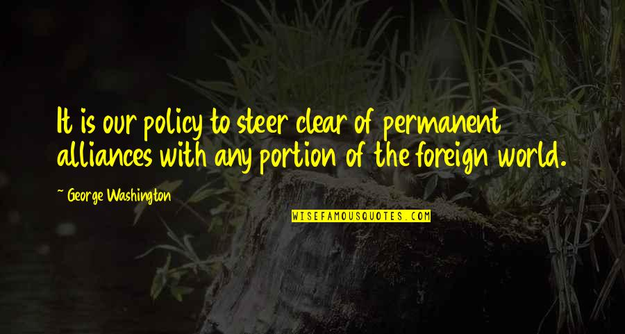 There's No Permanent In This World Quotes By George Washington: It is our policy to steer clear of