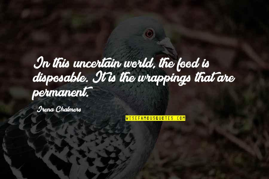 There's No Permanent In This World Quotes By Irena Chalmers: In this uncertain world, the food is disposable.