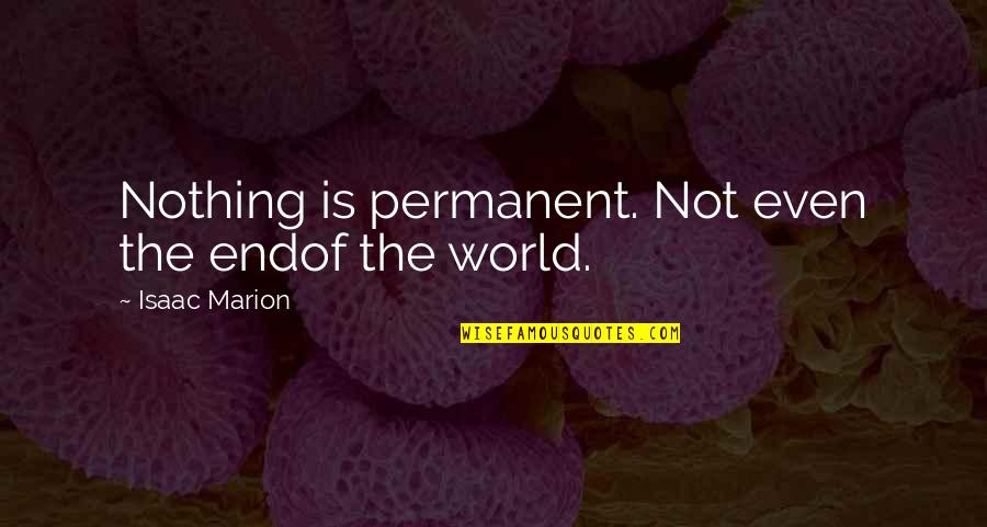 There's No Permanent In This World Quotes By Isaac Marion: Nothing is permanent. Not even the endof the