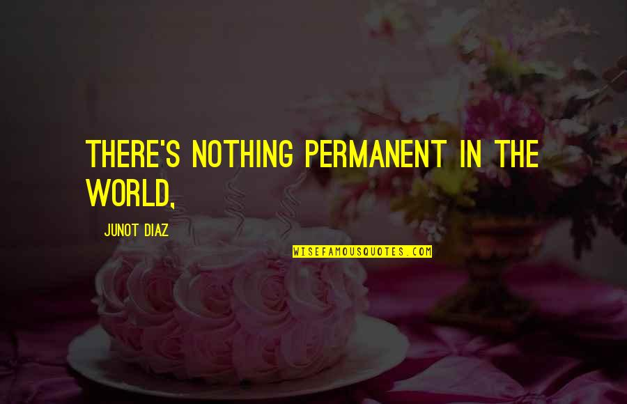 There's No Permanent In This World Quotes By Junot Diaz: There's nothing permanent in the world,