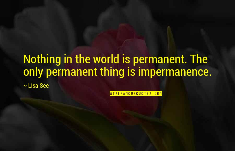 There's No Permanent In This World Quotes By Lisa See: Nothing in the world is permanent. The only