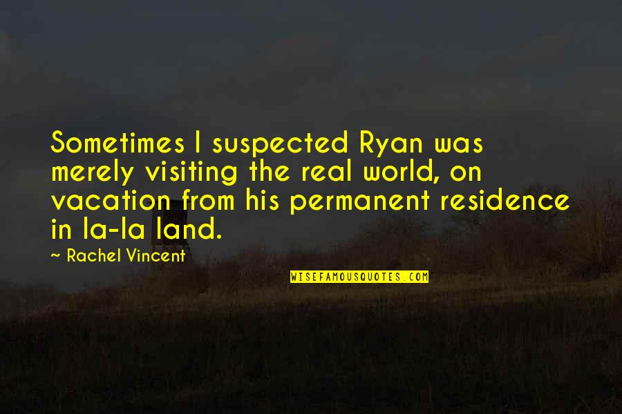 There's No Permanent In This World Quotes By Rachel Vincent: Sometimes I suspected Ryan was merely visiting the