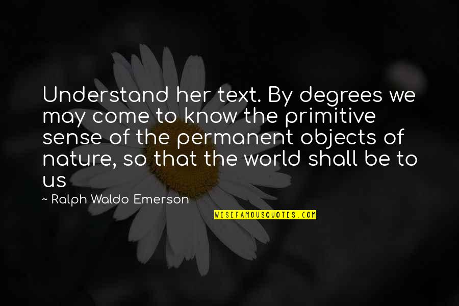 There's No Permanent In This World Quotes By Ralph Waldo Emerson: Understand her text. By degrees we may come