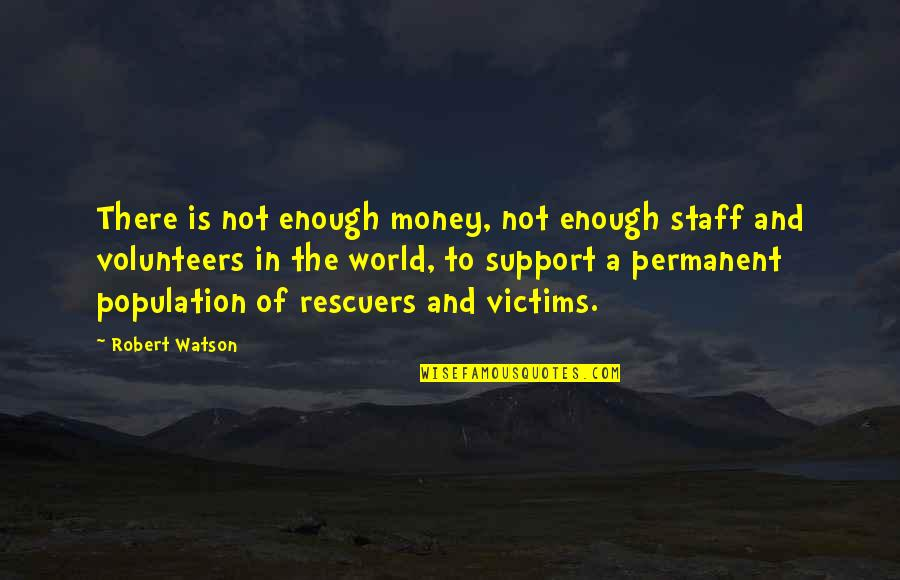 There's No Permanent In This World Quotes By Robert Watson: There is not enough money, not enough staff