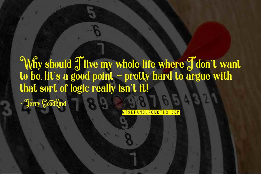 There's No Point In Arguing Quotes By Terry Goodkind: Why should I live my whole life where