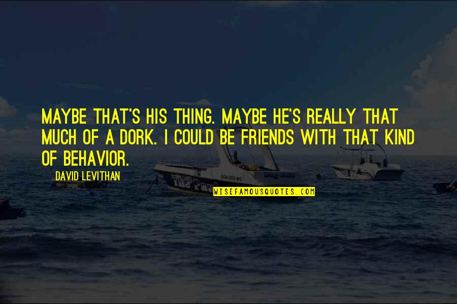 There's No Such Thing As Best Friends Quotes By David Levithan: Maybe that's his thing. Maybe he's really that