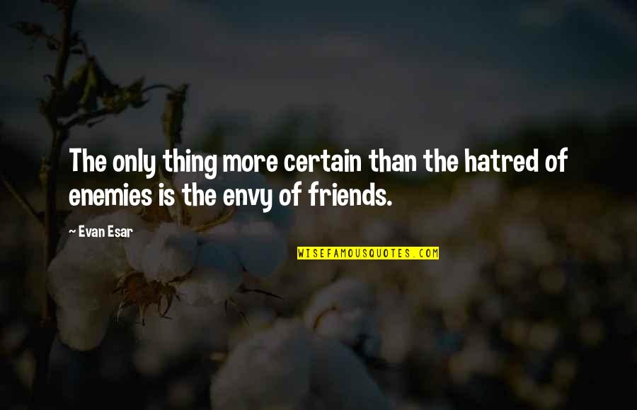There's No Such Thing As Best Friends Quotes By Evan Esar: The only thing more certain than the hatred