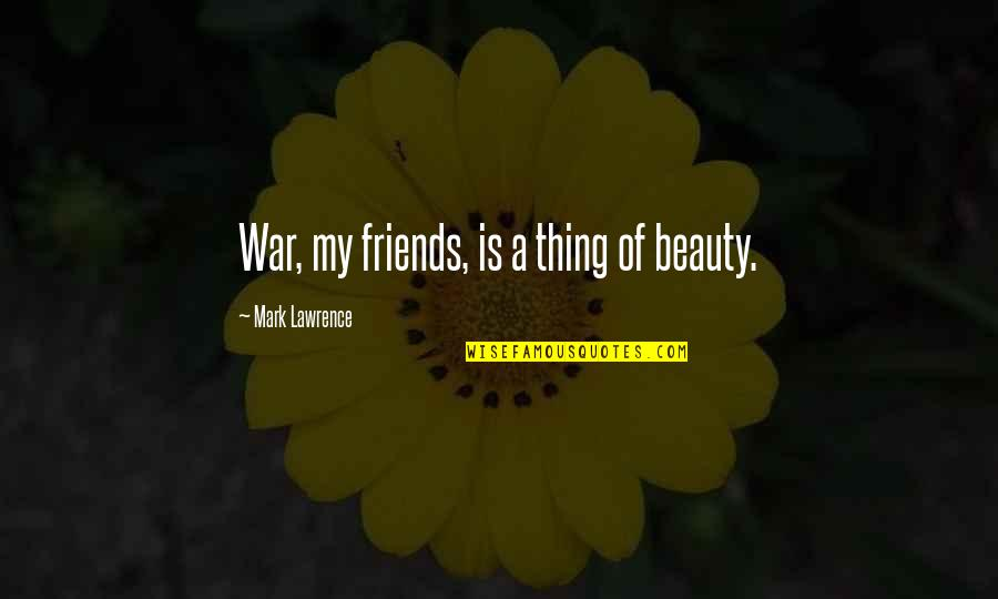 There's No Such Thing As Best Friends Quotes By Mark Lawrence: War, my friends, is a thing of beauty.