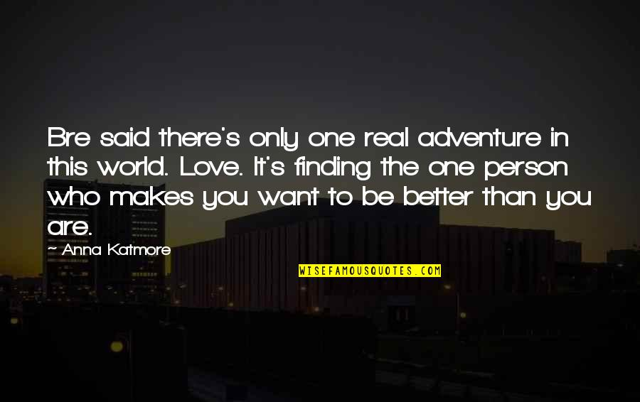 There's One Person Quotes By Anna Katmore: Bre said there's only one real adventure in