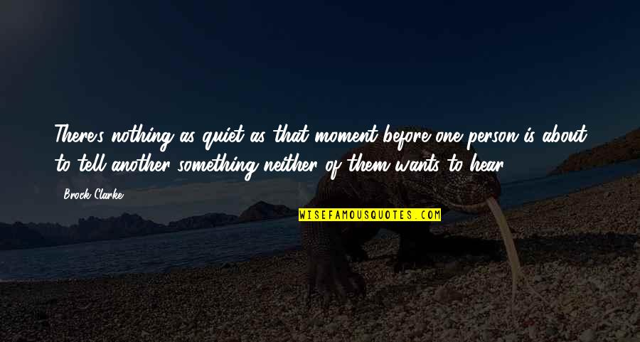 There's One Person Quotes By Brock Clarke: There's nothing as quiet as that moment before