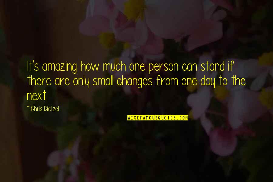 There's One Person Quotes By Chris Dietzel: It's amazing how much one person can stand