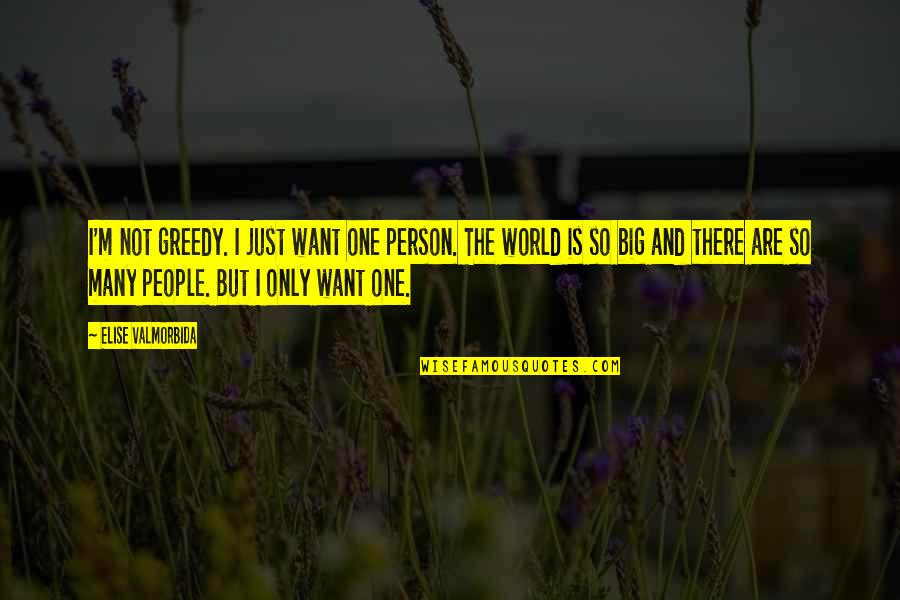There's One Person Quotes By Elise Valmorbida: I'm not greedy. I just want one person.