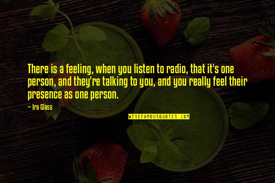 There's One Person Quotes By Ira Glass: There is a feeling, when you listen to