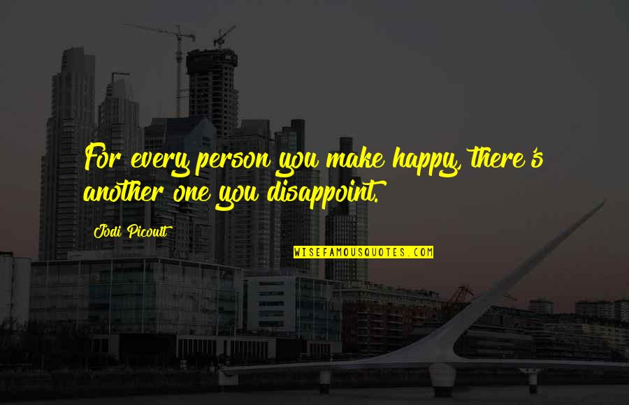 There's One Person Quotes By Jodi Picoult: For every person you make happy, there's another