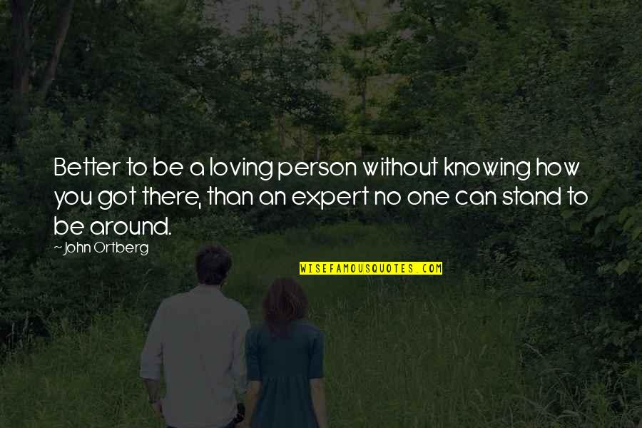 There's One Person Quotes By John Ortberg: Better to be a loving person without knowing