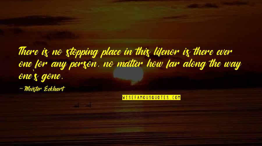 There's One Person Quotes By Meister Eckhart: There is no stopping place in this lifenor