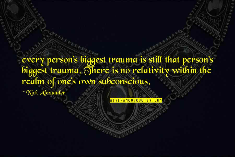 There's One Person Quotes By Nick Alexander: every person's biggest trauma is still that person's