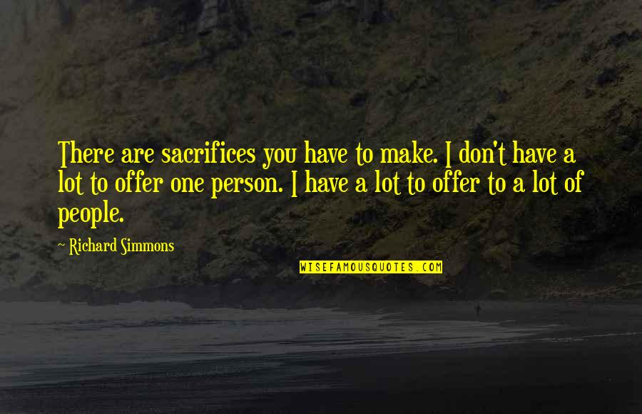 There's One Person Quotes By Richard Simmons: There are sacrifices you have to make. I