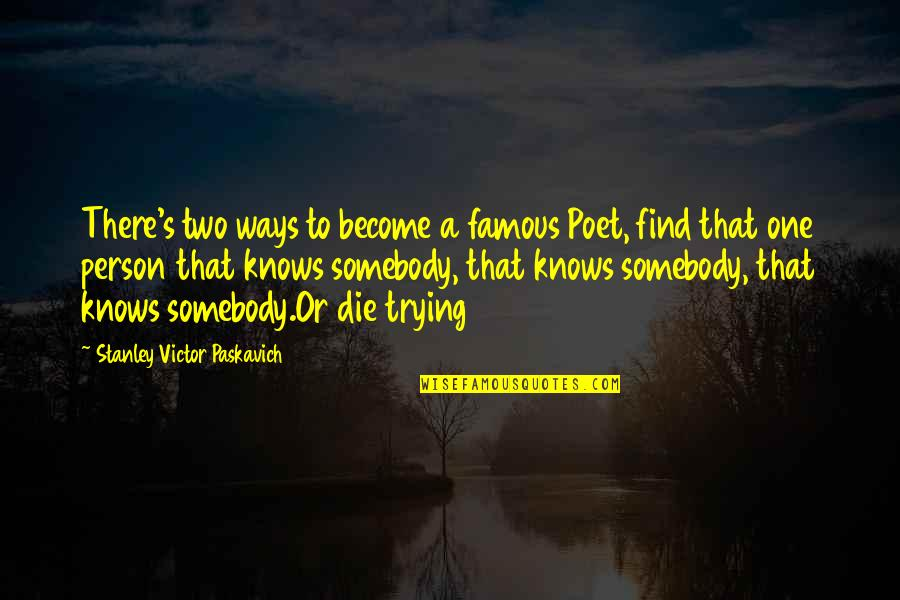 There's One Person Quotes By Stanley Victor Paskavich: There's two ways to become a famous Poet,