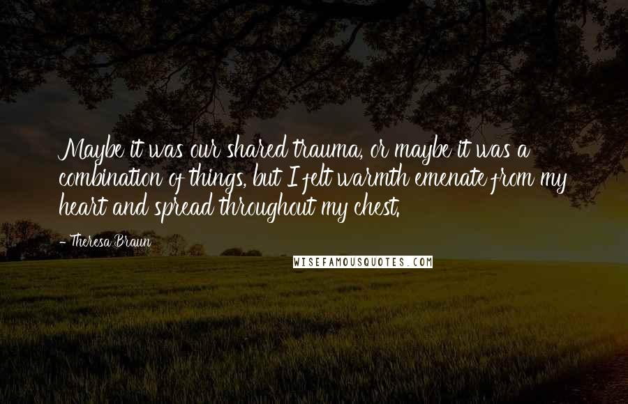 Theresa Braun quotes: Maybe it was our shared trauma, or maybe it was a combination of things, but I felt warmth emenate from my heart and spread throughout my chest.