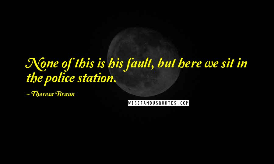 Theresa Braun quotes: None of this is his fault, but here we sit in the police station.