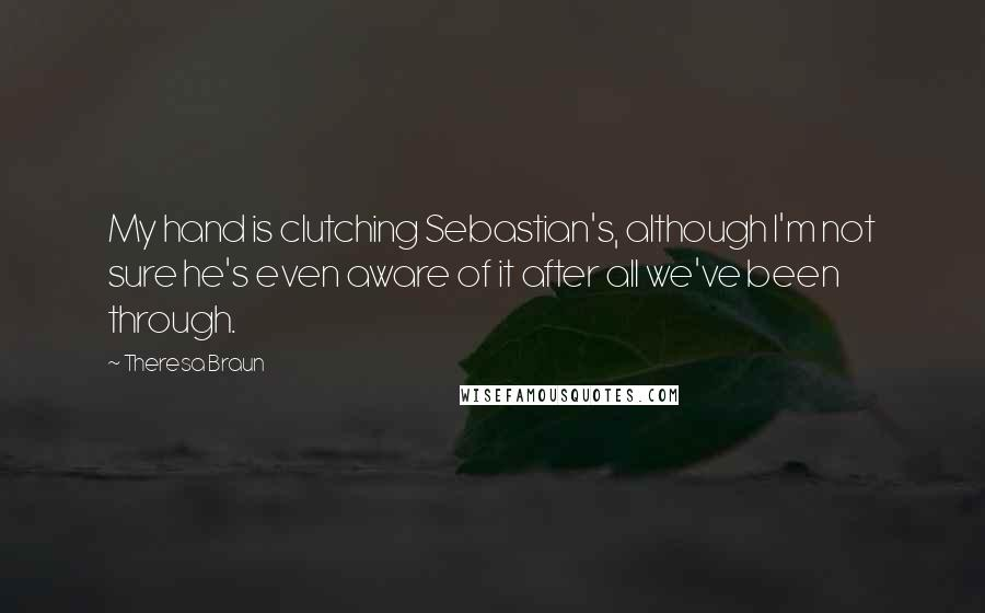 Theresa Braun quotes: My hand is clutching Sebastian's, although I'm not sure he's even aware of it after all we've been through.