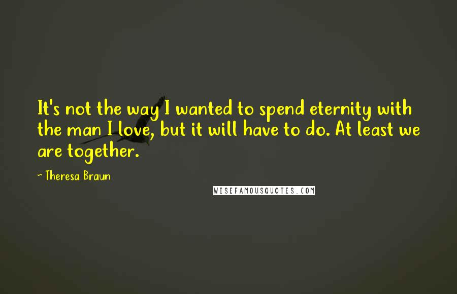 Theresa Braun quotes: It's not the way I wanted to spend eternity with the man I love, but it will have to do. At least we are together.