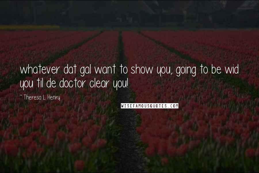 Theresa L. Henry quotes: whatever dat gal want to show you, going to be wid you til de doctor clear you!