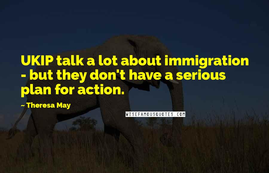 Theresa May quotes: UKIP talk a lot about immigration - but they don't have a serious plan for action.