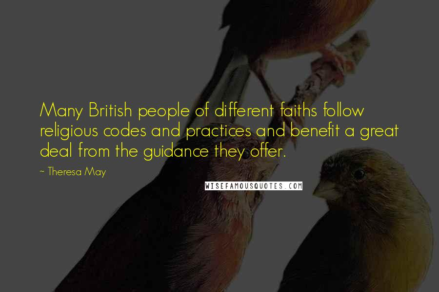 Theresa May quotes: Many British people of different faiths follow religious codes and practices and benefit a great deal from the guidance they offer.