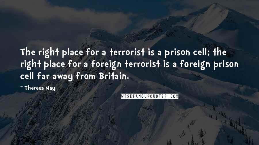 Theresa May quotes: The right place for a terrorist is a prison cell; the right place for a foreign terrorist is a foreign prison cell far away from Britain.
