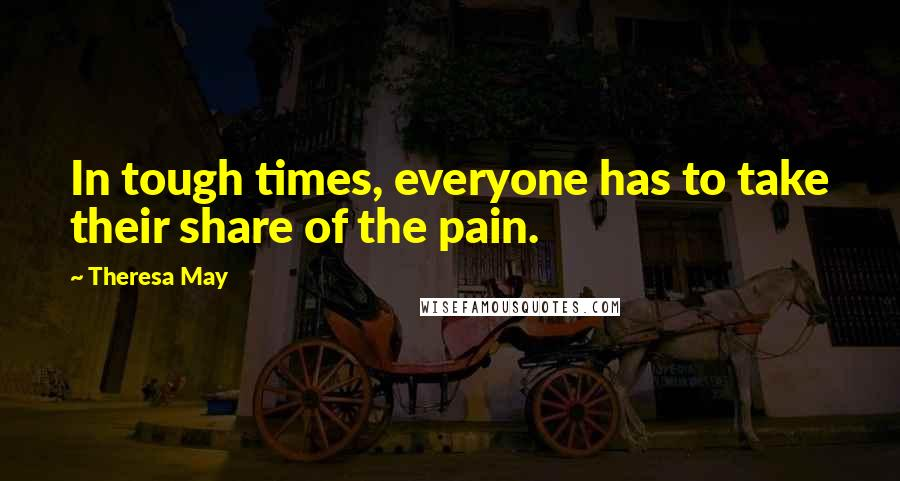 Theresa May quotes: In tough times, everyone has to take their share of the pain.