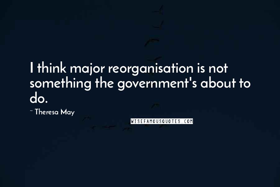 Theresa May quotes: I think major reorganisation is not something the government's about to do.