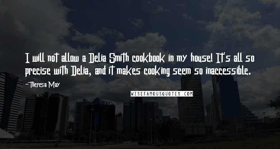 Theresa May quotes: I will not allow a Delia Smith cookbook in my house! It's all so precise with Delia, and it makes cooking seem so inaccessible.